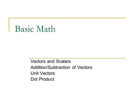 Basic Math Vectors and Scalars Addition/Subtraction of Vectors Unit Vectors Dot Product.