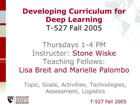 T-527 Fall 2005 Developing Curriculum for Deep Learning T-527 Fall 2005 Thursdays 1-4 PM Instructor: Stone Wiske Teaching Fellows: Lisa Breit and Marielle.