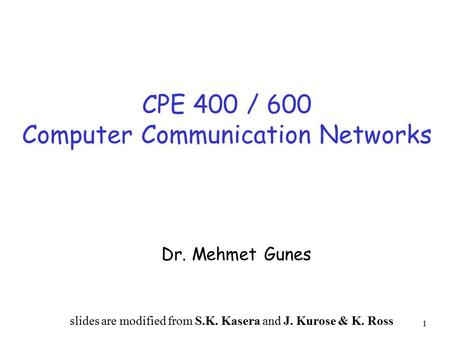 1 CPE 400 / 600 Computer Communication Networks Dr. Mehmet Gunes slides are modified from S.K. Kasera and J. Kurose & K. Ross.