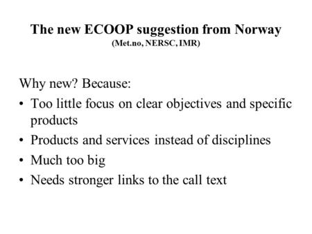 The new ECOOP suggestion from Norway (Met.no, NERSC, IMR) Why new? Because: Too little focus on clear objectives and specific products Products and services.