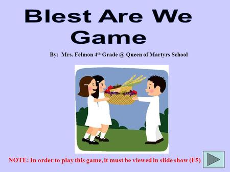 By: Mrs. Felmon 4 th Queen of Martyrs School NOTE: In order to play this game, it must be viewed in slide show (F5)