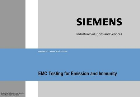 Industrial Solutions and Services Your Success is Our Goal EMC <strong>Testing</strong> for Emission and Immunity Diethard E. C. Moehr, I&S CTF EMC.