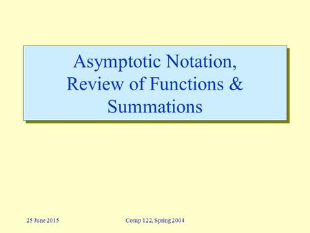 25 June 2015Comp 122, Spring 2004 Asymptotic Notation, Review of Functions & Summations.