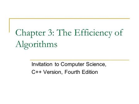 Chapter 3: The Efficiency of Algorithms Invitation to Computer Science, C++ Version, Fourth Edition.