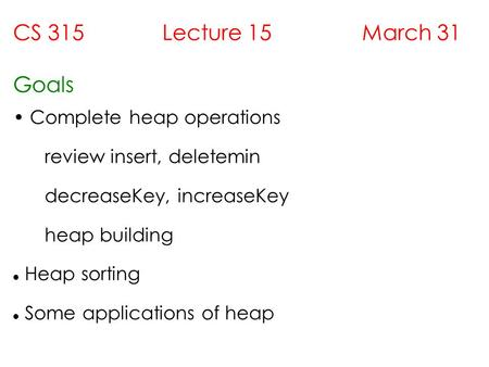 CS 315 Lecture 15 March 31 Goals Complete heap operations review insert, deletemin decreaseKey, increaseKey heap building Heap sorting Some applications.