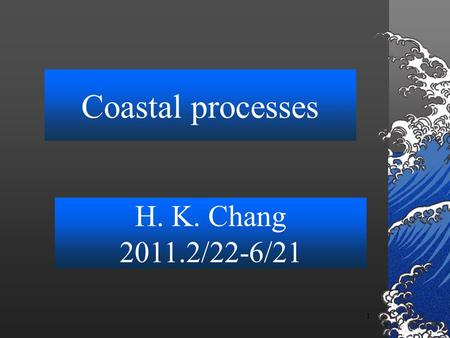 1 Coastal processes H. K. Chang 2011.2/22-6/21. 2 Contents Ocean waves (2weeks) Tides; (2weeks) hw#1:tidal analysis Sediment transport theory (2 weeks);