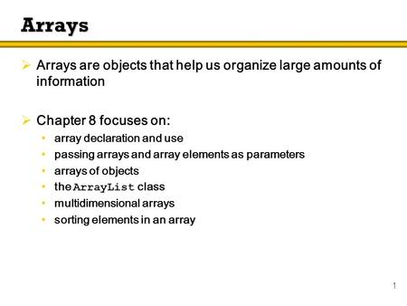 1 Arrays  Arrays are objects that help us organize large amounts of information  Chapter 8 focuses on: array declaration and use passing arrays and array.
