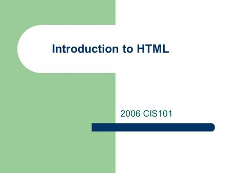 Introduction to HTML 2006 CIS101. What is the Internet? Global network of computers that are connected and communicate via a series of Protocols Protocols.