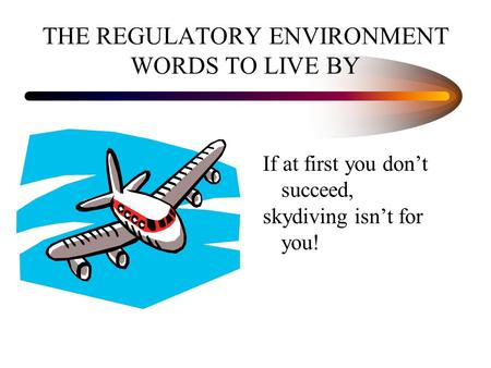 THE REGULATORY ENVIRONMENT WORDS TO LIVE BY If at first you don't succeed, skydiving isn't for you!
