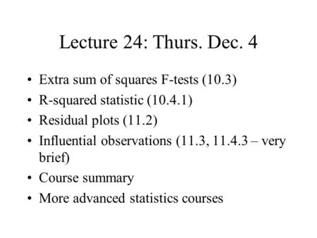 Lecture 24: Thurs. Dec. 4 Extra sum of squares F-tests (10.3) R-squared statistic (10.4.1) Residual plots (11.2) Influential observations (11.3, 11.4.3.