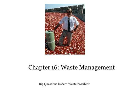 Chapter 16: Waste Management Big Question: Is Zero Waste Possible?