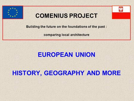 COMENIUS PROJECT Building the future on the foundations of the past : comparing local architecture EUROPEAN UNION HISTORY, GEOGRAPHY AND MORE.