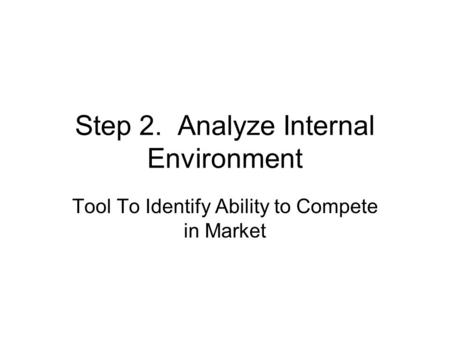 Step 2. Analyze Internal Environment Tool To Identify Ability to Compete in Market.