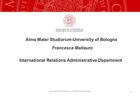 ALMA MATER STUDIORUM – UNIVERSITA' DI BOLOGNA 1 Alma Mater Studiorum-University of Bologna Francesca Maltauro International Relations Administrative Department.