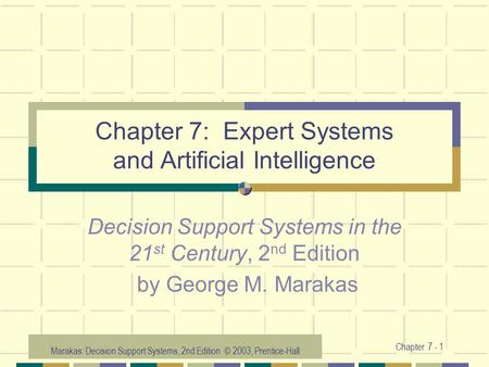 Marakas: Decision Support Systems, 2nd Edition © 2003, Prentice-Hall Chapter 7 - 1 Chapter 7: Expert Systems and Artificial Intelligence Decision Support.