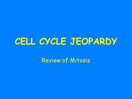 CELL CYCLE JEOPARDY Review of Mitosis.
