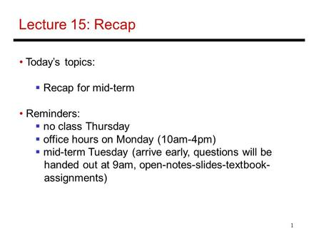 1 Lecture 15: Recap Today's topics:  Recap for mid-term Reminders:  no class Thursday  office hours on Monday (10am-4pm)  mid-term Tuesday (arrive.