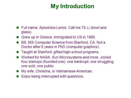 My Introduction Full name: Apostolos Lerios. Call me Tô Li (bowl and glass). Grew up in Greece, immigrated to US in 1989. BS, MS Computer Science from.