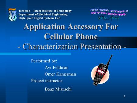 1 Application Accessory For Cellular Phone - Characterization Presentation - Performed by: Avi Feldman Omer Kamerman Project instructor: Boaz Mizrachi.