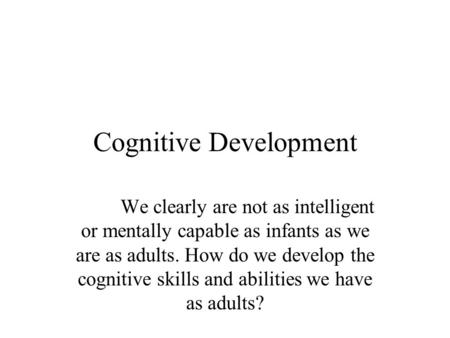 Cognitive Development We clearly are not as intelligent or mentally capable as infants as we are as adults. How do we develop the cognitive skills and.