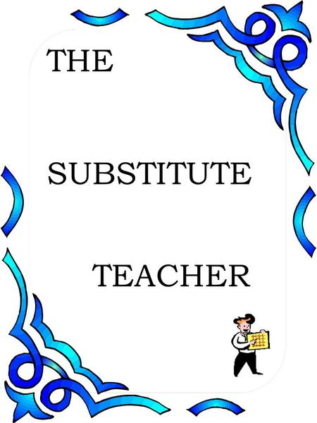 THE SUBSTITUTE TEACHER. Your Role is Critical On any given day 10% of American classrooms have substitute teachers. 5-10% of a students educational career.