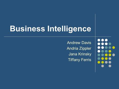 Business Intelligence Andrew Davis Andria Zippler Jana Krinsky Tiffany Ferris.