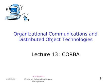 95-702 OCT 1 Master of Information System Management Organizational Communications and Distributed Object Technologies Lecture 13: CORBA.