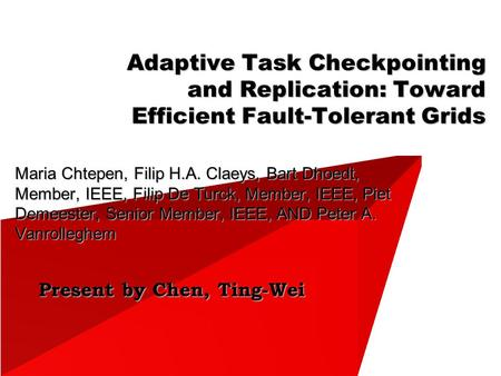 Present by Chen, Ting-Wei Adaptive Task Checkpointing and Replication: Toward Efficient Fault-Tolerant Grids Maria Chtepen, Filip H.A. Claeys, Bart Dhoedt,