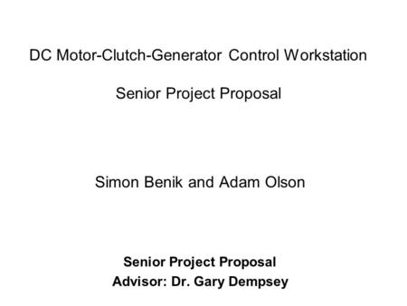 DC Motor-Clutch-Generator Control Workstation Senior Project Proposal Simon Benik and Adam Olson Senior Project Proposal Advisor: Dr. Gary Dempsey.