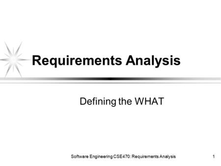 Software Engineering CSE470: Requirements Analysis 1 Requirements Analysis Defining the WHAT.