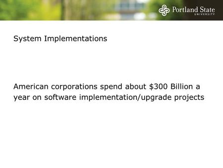 System Implementations American corporations spend about $300 Billion a year on software implementation/upgrade projects.