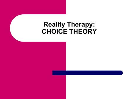 Reality Therapy: CHOICE THEORY