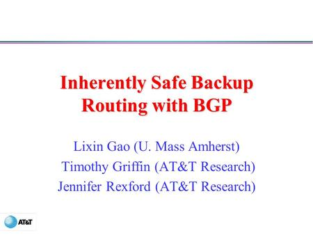 Inherently Safe Backup Routing with BGP Lixin Gao (U. Mass Amherst) Timothy Griffin (AT&T Research) Jennifer Rexford (AT&T Research)