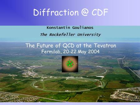 CDF The Future of QCD at the Tevatron Fermilab, 20-22 May 2004 Konstantin Goulianos The Rockefeller University.
