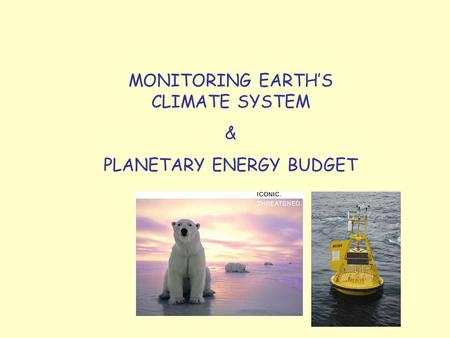 MONITORING EARTH'S CLIMATE SYSTEM & PLANETARY ENERGY BUDGET.