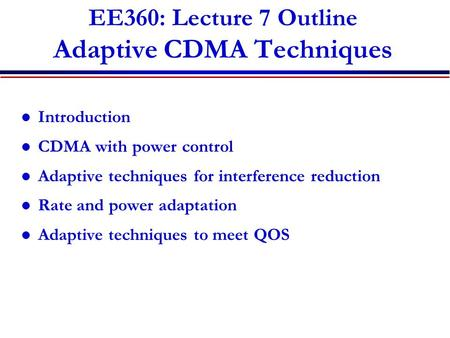 EE360: Lecture 7 Outline Adaptive CDMA Techniques Introduction CDMA with power control Adaptive techniques for interference reduction Rate and power adaptation.