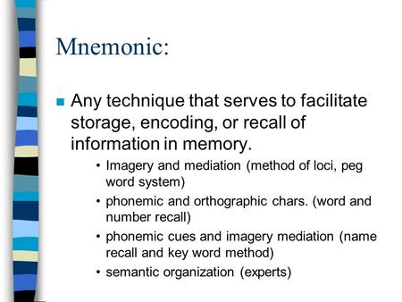Mnemonic: Any technique that serves to facilitate storage, encoding, or recall of information in memory. Imagery and mediation (method of loci, peg word.