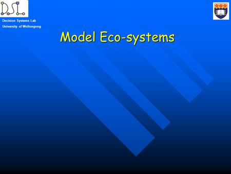 Model Eco-systems Decision Systems Lab University of Wollongong.