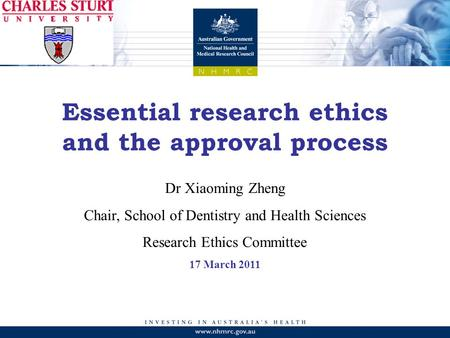 Essential research ethics and the approval process Dr Xiaoming Zheng Chair, School of Dentistry and Health Sciences Research Ethics Committee 17 March.