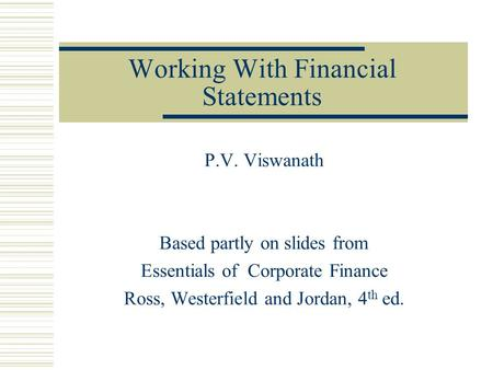 Working With Financial Statements P.V. Viswanath Based partly on slides from Essentials of Corporate Finance Ross, Westerfield and Jordan, 4 th ed.