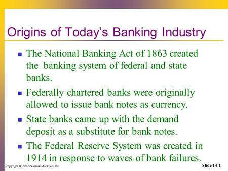 Copyright © 2002 Pearson Education, Inc. Slide 14-1 Origins of Today's Banking Industry The National Banking Act of 1863 created the banking system of.