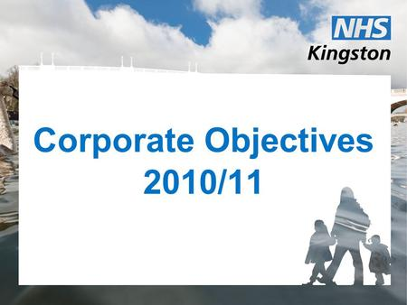 Corporate Objectives 2010/11. Aspirations for March 2011 Financial close achieved for Surbiton Polyclinic. PCT functions integrated with RBK and the SWL.