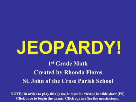 JEOPARDY! 1 st Grade Math Created by Rhonda Floros St. John of the Cross Parish School NOTE: In order to play this game, it must be viewed in slide show.