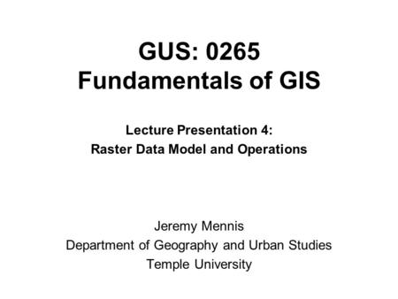 GUS: 0265 Fundamentals of GIS Lecture Presentation 4: Raster Data Model and Operations Jeremy Mennis Department of Geography and Urban Studies Temple University.