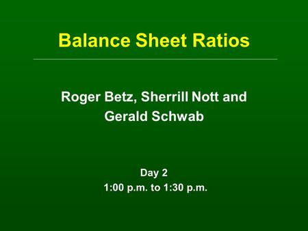Balance Sheet Ratios Roger Betz, Sherrill Nott and Gerald Schwab Day 2 1:00 p.m. to 1:30 p.m.