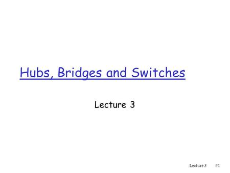 Lecture 3#1#1 Hubs, Bridges and Switches Lecture 3.