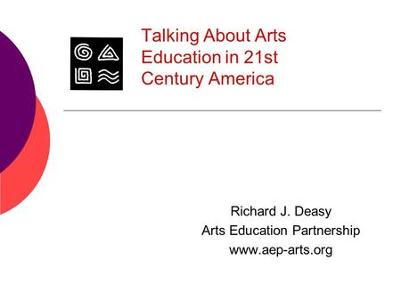 Talking About Arts Education in 21st Century America Richard J. Deasy Arts Education Partnership www.aep-arts.org.