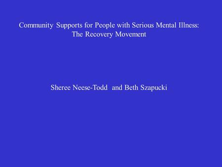 Community Supports for People with Serious Mental Illness: The Recovery Movement Sheree Neese-Todd and Beth Szapucki.