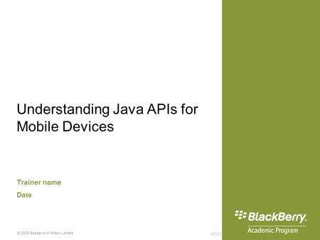 V0.01 © 2009 Research In Motion Limited Understanding Java APIs for Mobile Devices Trainer name Date.