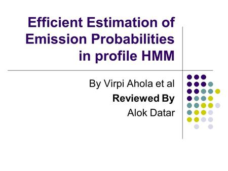 Efficient Estimation of Emission Probabilities in profile HMM By Virpi Ahola et al Reviewed By Alok Datar.
